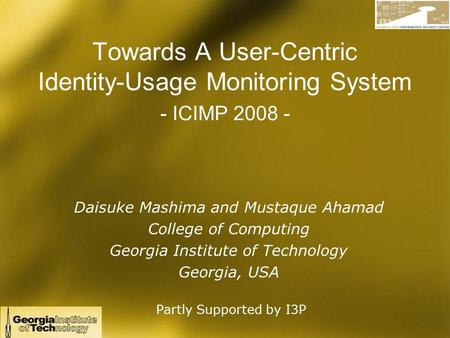 Towards A User-Centric Identity-Usage Monitoring System - ICIMP 2008 - Daisuke Mashima and Mustaque Ahamad College of Computing Georgia Institute of Technology.