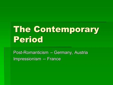 The Contemporary Period Post-Romanticism – Germany, Austria Impressionism -- France.