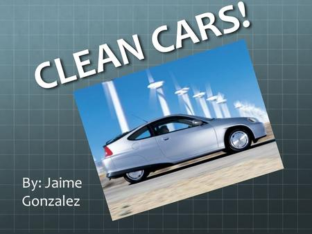 CLEAN CARS! By: Jaime Gonzalez. What kind of cars do your parents have?