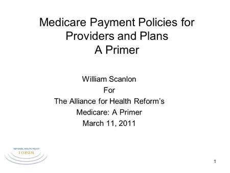 Medicare Payment Policies for Providers and Plans A Primer William Scanlon For The Alliance for Health Reform's Medicare: A Primer March 11, 2011 1.