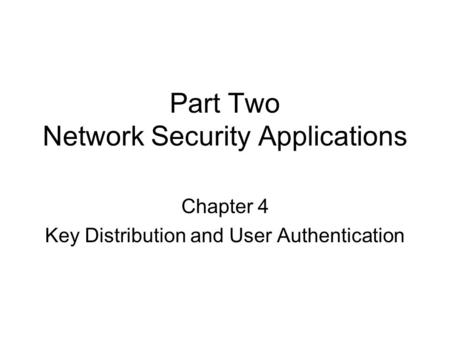 Part Two Network Security Applications Chapter 4 Key Distribution and User Authentication.
