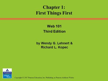 Copyright © 2007 Pearson Education, Inc. Publishing as Pearson Addison-Wesley Web 101 Third Edition by Wendy G. Lehnert & Richard L. Kopec Chapter 1: First.