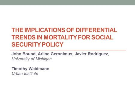 THE IMPLICATIONS OF DIFFERENTIAL TRENDS IN MORTALITY FOR SOCIAL SECURITY POLICY John Bound, Arline Geronimus, Javier Rodriguez, University of Michigan.