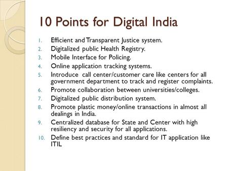 10 Points for Digital India 1. Efficient and Transparent Justice system. 2. Digitalized public Health Registry. 3. Mobile Interface for Policing. 4. Online.