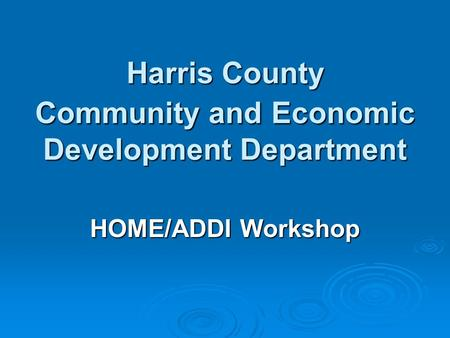 Harris County Community and Economic Development Department HOME/ADDI Workshop.