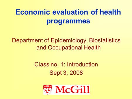 Economic evaluation of health programmes Department of Epidemiology, Biostatistics and Occupational Health Class no. 1: Introduction Sept 3, 2008.