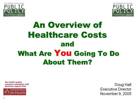 1 An Overview of Healthcare Costs and What Are You Going To Do About Them? Our health system research undertaken with generous support from Doug Hall Executive.