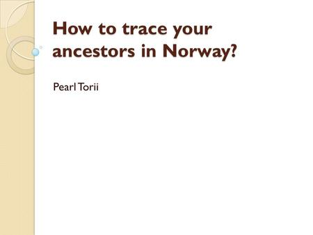 How to trace your ancestors in Norway? Pearl Torii.