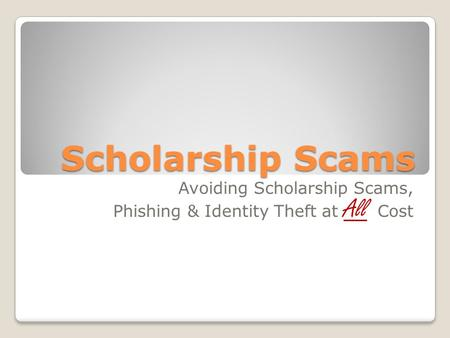Scholarship Scams Avoiding Scholarship Scams, Phishing & Identity Theft at All Cost.
