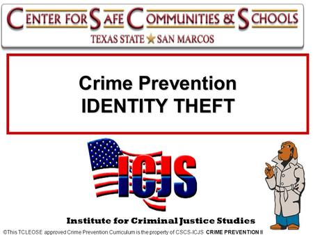 Crime Prevention IDENTITY THEFT ©This TCLEOSE approved Crime Prevention Curriculum is the property of CSCS-ICJS CRIME PREVENTION II Institute for Criminal.