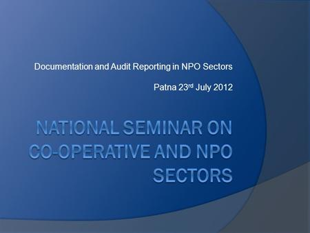 Documentation and Audit Reporting in NPO Sectors Patna 23 rd July 2012.