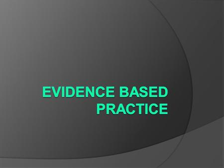 Aims of the Session To increase your understanding of Evidence Based Practice (EBP), including: ○ What EBP is ○ Why use EBP ○ How to be an evidence based.