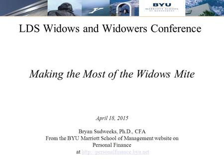 1 LDS Widows and Widowers Conference Making the Most of the Widows Mite April 18, 2015 Bryan Sudweeks, Ph.D., CFA From the BYU Marriott School of Management.
