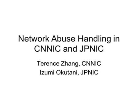 Network Abuse Handling in CNNIC and JPNIC Terence Zhang, CNNIC Izumi Okutani, JPNIC.