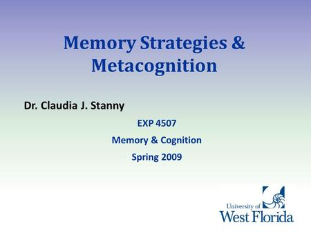 Memory Strategies & Metacognition Dr. Claudia J. Stanny EXP 4507 Memory & Cognition Spring 2009.