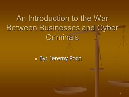 1 An Introduction to the War Between Businesses and Cyber Criminals By: Jeremy Poch By: Jeremy Poch.