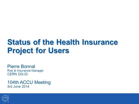 Status of the Health Insurance Project for Users Pierre Bonnal Risk & Insurance Manager CERN DG-DI 104th ACCU Meeting 3rd June 2014.