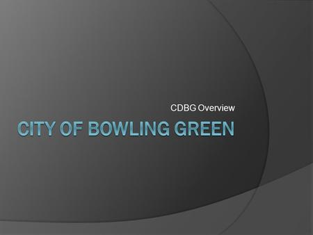 CDBG Overview. History of CDBG  Created in 1974-as part of the Housing & Community Development Act  Consolidation of seven different community development.