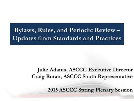 Bylaws, Rules, and Periodic Review – Updates from Standards and Practices Julie Adams, ASCCC Executive Director Craig Rutan, ASCCC South Representative.
