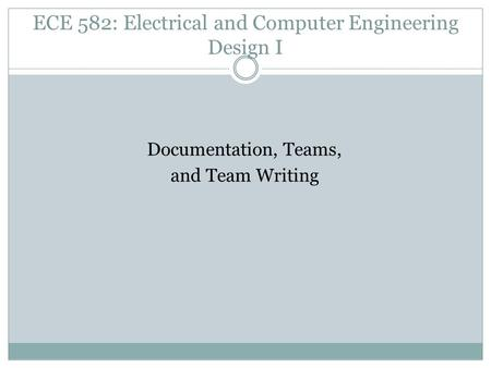ECE 582: Electrical and Computer Engineering Design I Documentation, Teams, and Team Writing.