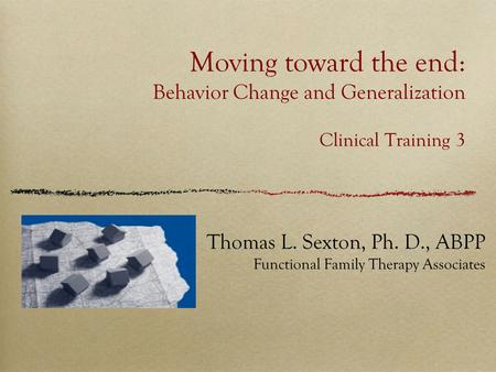 Moving toward the end: Behavior Change and Generalization Clinical Training 3 Thomas L. Sexton, Ph. D., ABPP Functional Family Therapy Associates.