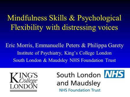 Mindfulness Skills & Psychological Flexibility with distressing voices Eric Morris, Emmanuelle Peters & Philippa Garety Institute of Psychiatry, King's.