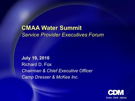 Listen. think. deliver. CMAA Water Summit Service Provider Executives Forum July 19, 2010 Richard D. Fox Chairman & Chief Executive Officer Camp Dresser.