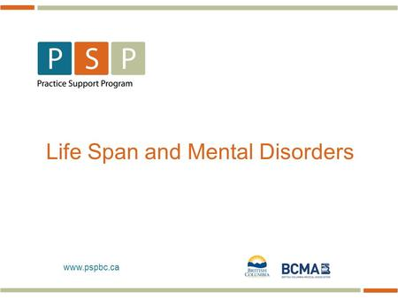 Www.pspbc.ca Life Span and Mental Disorders. 2  …70% of mental disorders onset (diagnostic) prior to age 25 years  About 80% of mental disorders in.