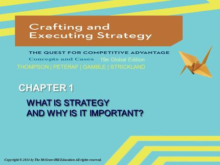 Copyright © 2014 by The McGraw-Hill Education All rights reserved. 19e Global Edition THOMPSON | PETERAF | GAMBLE | STRICKLAND CHAPTER 1 WHAT IS STRATEGY.