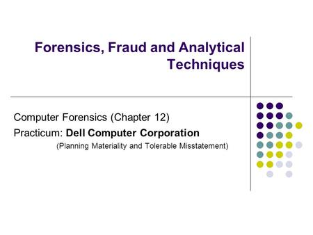Forensics, Fraud and Analytical Techniques <strong>Computer</strong> Forensics (Chapter 12) Practicum: Dell <strong>Computer</strong> Corporation (Planning Materiality and Tolerable Misstatement)