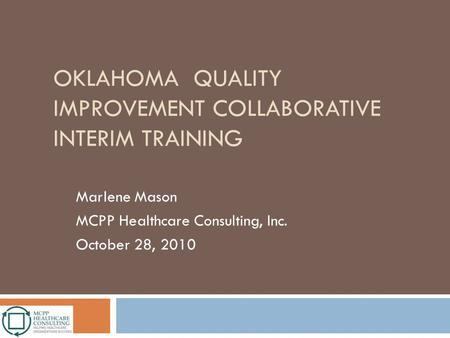 OKLAHOMA QUALITY IMPROVEMENT COLLABORATIVE INTERIM TRAINING Marlene Mason MCPP Healthcare Consulting, Inc. October 28, 2010.