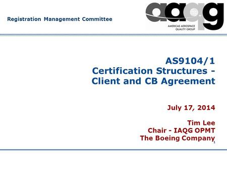 Company Confidential Registration Management Committee 1 AS9104/1 Certification Structures - Client and CB Agreement July 17, 2014 Tim Lee Chair - IAQG.