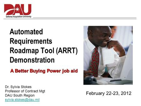 Automated Requirements Roadmap Tool (ARRT) Demonstration February 22-23, 2012 Dr. Sylvia Stokes Professor of Contract Mgt DAU South Region