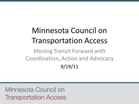 Minnesota Council on Transportation Access Moving Transit Forward with Coordination, Action and Advocacy 9/19/11.