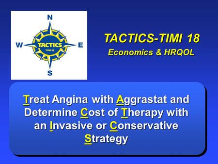 TACTICS-TIMI 18 Economics & HRQOL Treat Angina with Aggrastat and Determine Cost of Therapy with an Invasive or Conservative Strategy.