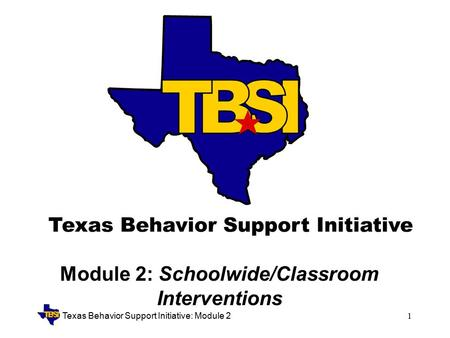Texas Behavior Support Initiative: Module 21 Module 2: Schoolwide/Classroom Interventions.