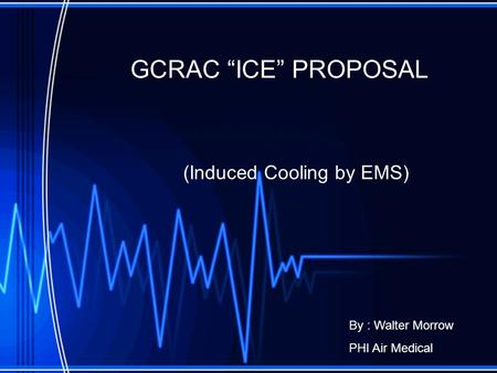 "GCRAC ""ICE"" PROPOSAL (Induced Cooling by EMS) By : Walter Morrow PHI Air Medical."