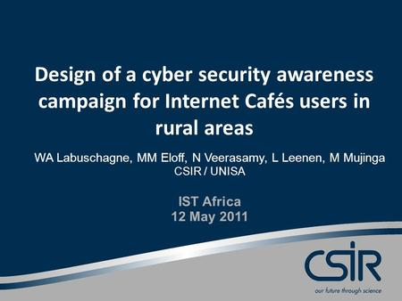 Design of a cyber security awareness campaign for Internet Cafés users in rural areas WA Labuschagne, MM Eloff, N Veerasamy, L Leenen, M Mujinga CSIR /