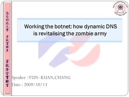 Speaker : YUN–KUAN,CHANG Date : 2009/10/13 Working the botnet: how dynamic DNS is revitalising the zombie army.