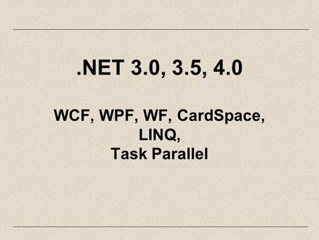 .NET 3.0, 3.5, 4.0 WCF, WPF, WF, CardSpace, LINQ, Task Parallel.