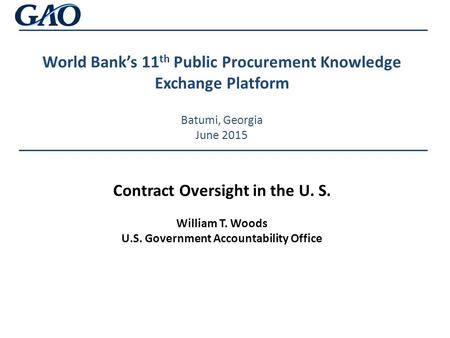 World Bank's 11 th Public Procurement Knowledge Exchange Platform Batumi, Georgia June 2015 Contract Oversight in the U. S. William T. Woods U.S. Government.