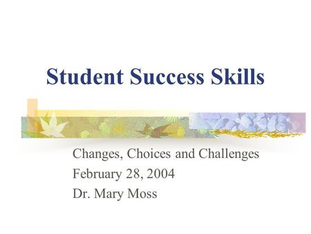 Student Success Skills Changes, Choices and Challenges February 28, 2004 Dr. Mary Moss.