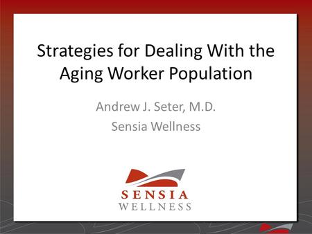 Strategies for Dealing With the Aging Worker Population Andrew J. Seter, M.D. Sensia Wellness.