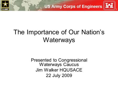 The Importance of Our Nation's Waterways Presented to Congressional Waterways Caucus Jim Walker HQUSACE 22 July 2009.