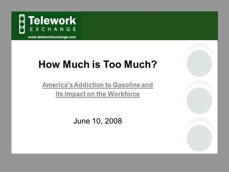 Www.teleworkexchange.com How Much is Too Much? America's Addiction to Gasoline and Its Impact on the Workforce June 10, 2008.