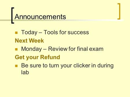 Announcements Today – Tools for success Next Week Monday – Review for final exam Get your Refund Be sure to turn your clicker in during lab.