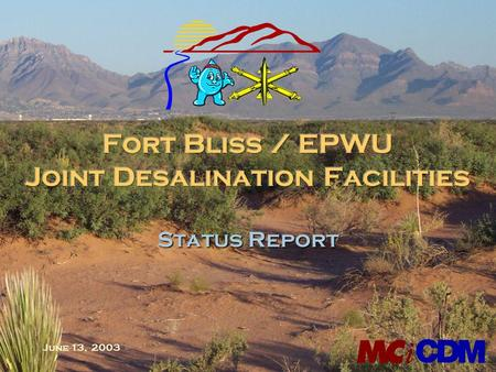 June 13, 2003 Status Report. Project Summary n Project to provide new 27.5 MGD blended supply to El Paso n Cooperative effort between Fort Bliss and EPWU.