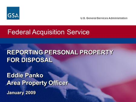 Federal Acquisition Service U.S. General Services Administration REPORTING PERSONAL PROPERTY FOR DISPOSAL Eddie Panko Area Property Officer January 2009.