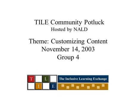 TILE Community Potluck Hosted by NALD Theme: Customizing Content November 14, 2003 Group 4.