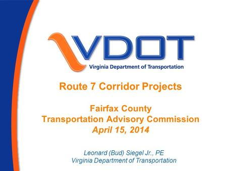 Route 7 Corridor Projects Fairfax County Transportation Advisory Commission April 15, 2014 Leonard (Bud) Siegel Jr., PE Virginia Department of Transportation.